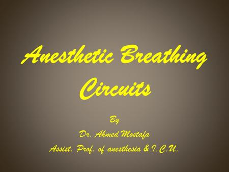 Anesthetic Breathing Circuits By Dr. Ahmed Mostafa Assist. Prof. of anesthesia & I.C.U.