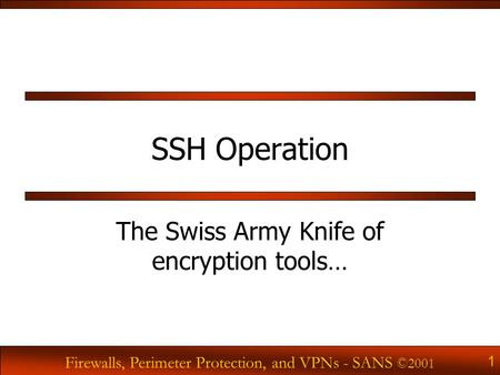 Firewalls, Perimeter Protection, and VPNs - SANS ©2001 1 SSH Operation The Swiss Army Knife of encryption tools…