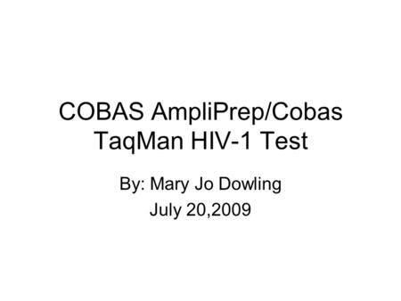 COBAS AmpliPrep/Cobas TaqMan HIV-1 Test By: Mary Jo Dowling July 20,2009.