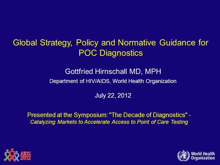 Global Strategy, Policy and Normative Guidance for POC Diagnostics Gottfried Hirnschall MD, MPH Department of HIV/AIDS, World Health Organization July.