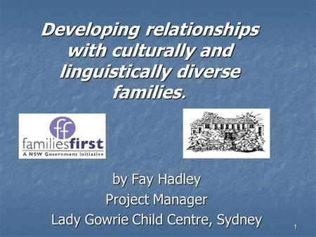 1 Developing relationships with culturally and linguistically diverse families. by Fay Hadley Project Manager Lady Gowrie Child Centre, Sydney.