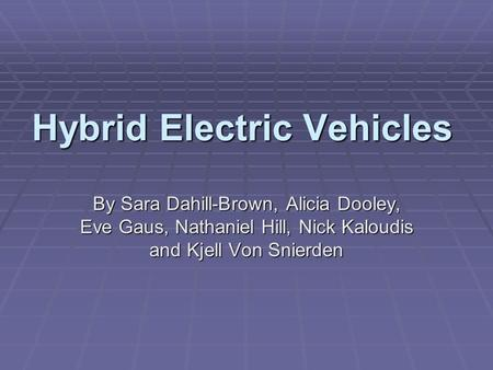 Hybrid Electric Vehicles By Sara Dahill-Brown, Alicia Dooley, Eve Gaus, Nathaniel Hill, Nick Kaloudis and Kjell Von Snierden.