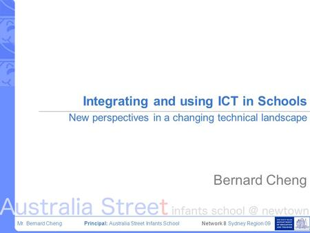 Mr. Bernard Cheng Principal: Australia Street Infants School Network 8 Sydney Region 09 Integrating and using ICT in Schools New perspectives in a changing.