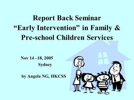 "Report Back Seminar ""Early Intervention"" in Family & Pre-school Children Services Nov 14 –18, 2005 Sydney by Angela NG, HKCSS."