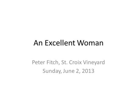 An Excellent Woman Peter Fitch, St. Croix Vineyard Sunday, June 2, 2013.