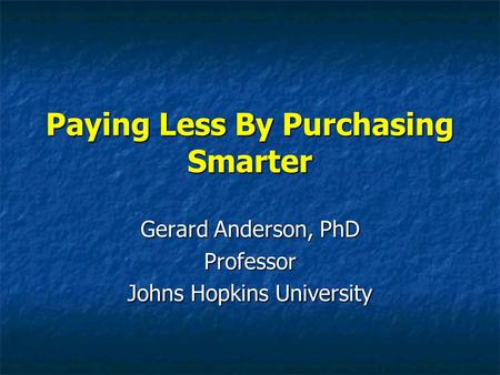 Paying Less By Purchasing Smarter Gerard Anderson, PhD Professor Johns Hopkins University.