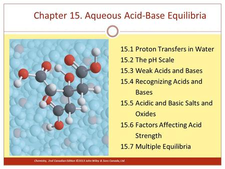 Chapter 15. Aqueous Acid-Base Equilibria 15.1 Proton Transfers in Water 15.2 The pH Scale 15.3 Weak Acids and Bases 15.4 Recognizing Acids and Bases 15.5.