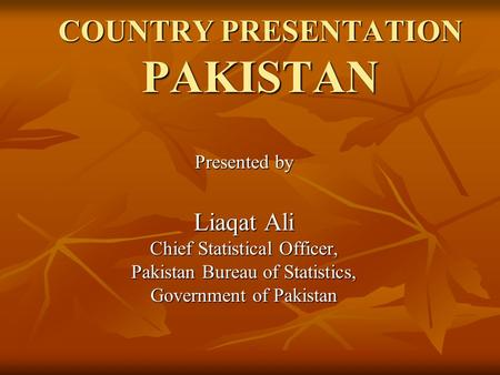 COUNTRY PRESENTATION <strong>PAKISTAN</strong> Presented by Liaqat Ali Chief Statistical Officer, <strong>Pakistan</strong> Bureau <strong>of</strong> Statistics, Government <strong>of</strong> <strong>Pakistan</strong>.