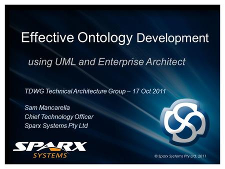 Effective Ontology Development using UML and Enterprise Architect TDWG Technical Architecture Group – 17 Oct 2011 Sam Mancarella Chief Technology Officer.