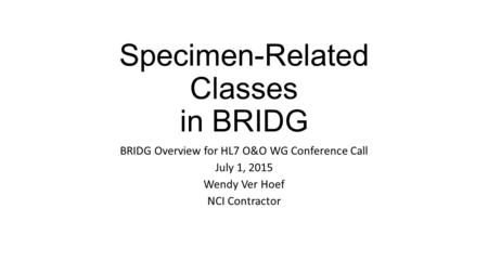Specimen-Related Classes in BRIDG BRIDG Overview for HL7 O&O WG Conference Call July 1, 2015 Wendy Ver Hoef NCI Contractor.
