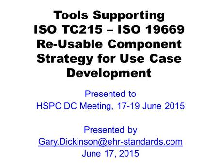 Tools Supporting ISO TC215 – ISO 19669 Re-Usable Component Strategy for Use Case Development Presented to HSPC DC Meeting, 17-19 June 2015 Presented by.