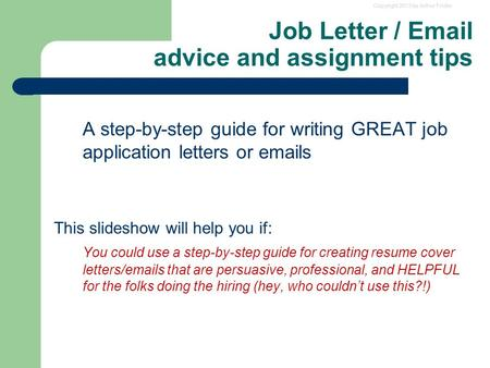 Copyright 2013 by Arthur Fricke Job Letter / Email advice and assignment tips A step-by-step guide for writing GREAT job application letters or emails.