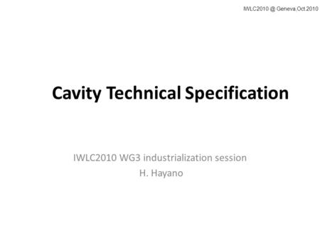 Cavity Technical Specification IWLC2010 WG3 industrialization session H. Hayano Geneva,Oct.2010.