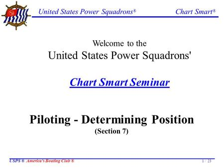United States Power Squadrons ® Chart Smart ® USPS ® America's Boating Club ® 1 / 23 Welcome to the United States Power Squadrons' Chart Smart Seminar.