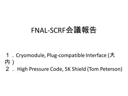FNAL-SCRF 会議報告 1. Cryomodule, Plug-compatible Interface ( 大 内) 2. High Pressure Code, 5K Shield (Tom Peterson)
