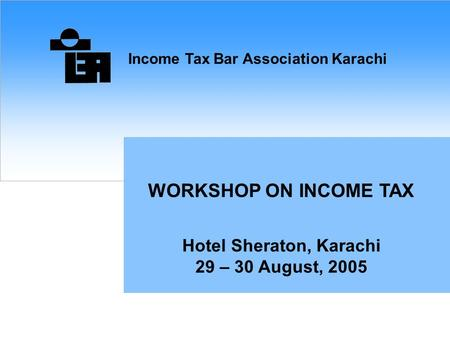 Income Tax Bar Association Karachi WORKSHOP ON INCOME TAX Hotel Sheraton, Karachi 29 – 30 August, 2005.