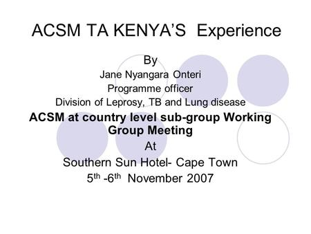 ACSM TA KENYA'S Experience By Jane Nyangara Onteri Programme officer Division of Leprosy, TB and Lung disease ACSM at country level sub-group Working Group.