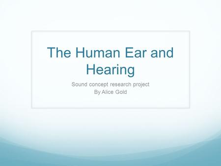 The Human Ear and Hearing Sound concept research project By Alice Gold.