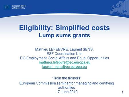 1 Eligibility: Simplified costs Lump sums grants Mathieu LEFEBVRE, Laurent SENS, ESF Coordination Unit DG Employment, Social Affairs and Equal Opportunities.