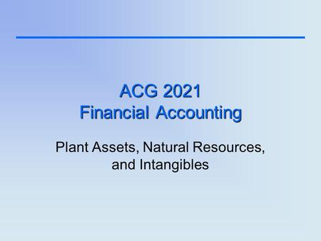 ACG 2021 Financial Accounting Plant Assets, Natural Resources, and Intangibles.