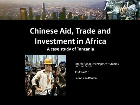 Chinese Aid, Trade and Investment in Africa A case study of Tanzania International Development Studies Lecture Series 11-11-2010 Sanne van Keulen.
