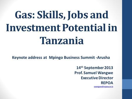 Gas: Skills, Jobs and Investment Potential in Tanzania Keynote address at Mpingo Business Summit -Arusha 14 th September 2013 Prof. Samuel Wangwe Executive.