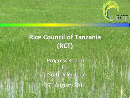 Rice Council of Tanzania (RCT) Progress Report for USAID Delegation 26 th August, 2014.
