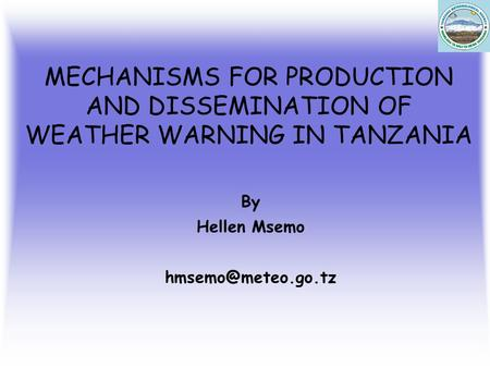 MECHANISMS FOR PRODUCTION AND DISSEMINATION OF WEATHER WARNING IN TANZANIA By Hellen Msemo