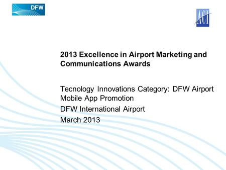 2013 Excellence in Airport Marketing and Communications Awards Tecnology Innovations Category: DFW Airport Mobile App Promotion DFW International Airport.
