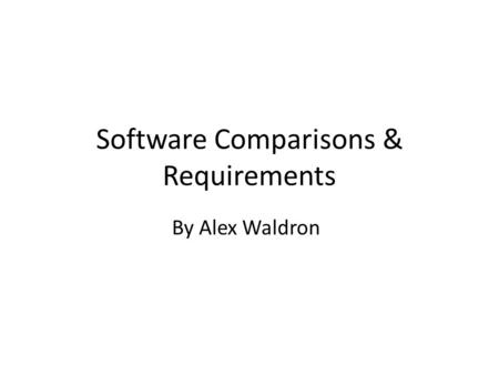 Software Comparisons & Requirements By Alex Waldron.
