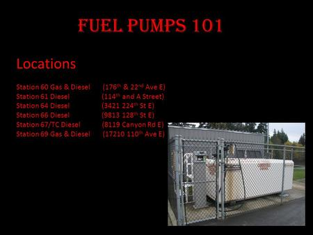 Fuel Pumps 101 Locations Station 60 Gas & Diesel (176 th & 22 nd Ave E) Station 61 Diesel (114 th and A Street) Station 64 Diesel (3421 224 th St E) Station.