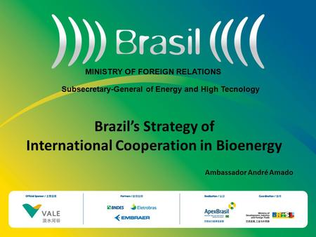 Brazil's Strategy of International Cooperation in Bioenergy Ambassador André Amado MINISTRY OF FOREIGN RELATIONS Subsecretary-General of Energy and High.