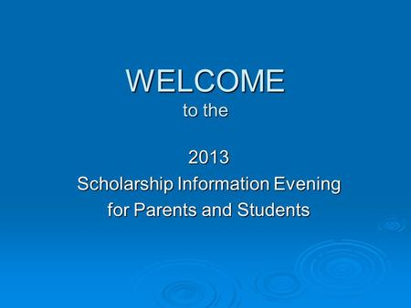 WELCOME to the 2013 Scholarship Information Evening for Parents and Students.