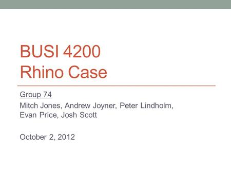 BUSI 4200 Rhino Case Group 74 Mitch Jones, Andrew Joyner, Peter Lindholm, Evan Price, Josh Scott October 2, 2012.