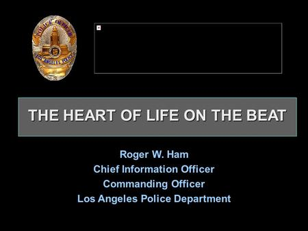 THE HEART OF LIFE ON THE BEAT THE HEART OF LIFE ON THE BEAT Roger W. Ham Chief Information Officer Commanding Officer Los Angeles Police Department Roger.
