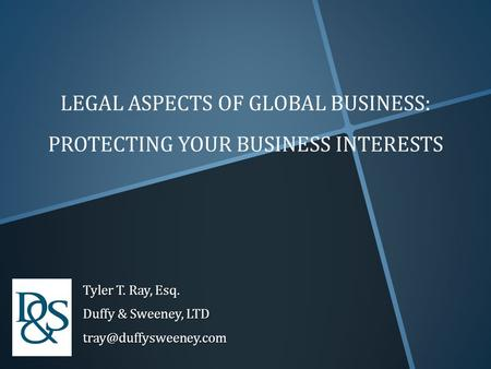 LEGAL ASPECTS OF GLOBAL BUSINESS: PROTECTING YOUR BUSINESS INTERESTS Tyler T. Ray, Esq. Duffy & Sweeney, LTD