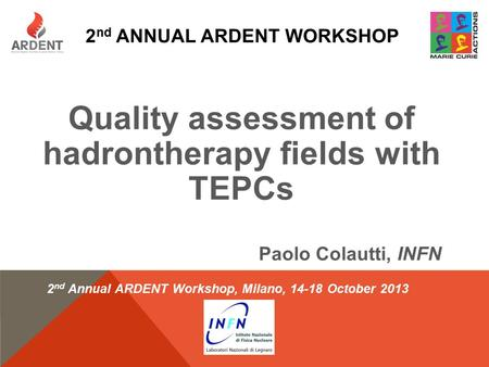 2 nd ANNUAL ARDENT WORKSHOP Quality assessment of hadrontherapy fields with TEPCs Paolo Colautti, INFN 2 nd Annual ARDENT Workshop, Milano, 14-18 October.