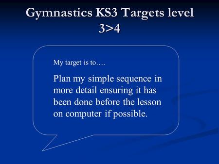 Gymnastics KS3 Targets level 3>4 My target is to…. Plan my simple sequence in more detail ensuring it has been done before the lesson on computer if possible.
