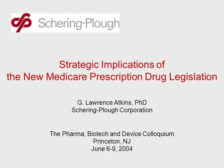 Strategic Implications of the New Medicare Prescription Drug Legislation G. Lawrence Atkins, PhD Schering-Plough Corporation The Pharma, Biotech and Device.