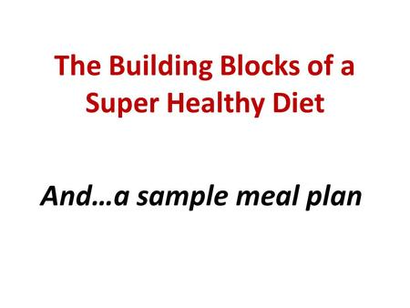 The Building Blocks of a Super Healthy Diet And…a sample meal plan.
