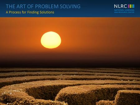 THE ART OF PROBLEM SOLVING A Process for Finding Solutions THE ART OF PROBLEM SOLVING A Process for Finding Solutions 1© NLRC.