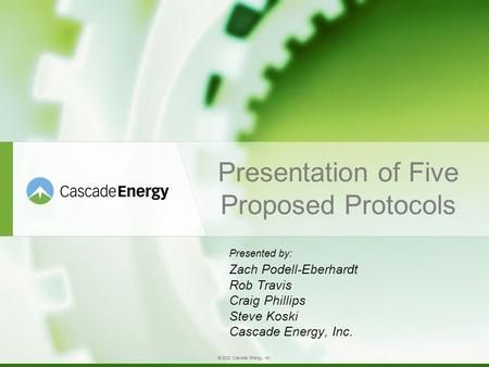 © 2012 Cascade Energy, Inc. Presentation of Five Proposed Protocols Presented by: Zach Podell-Eberhardt Rob Travis Craig Phillips Steve Koski Cascade Energy,