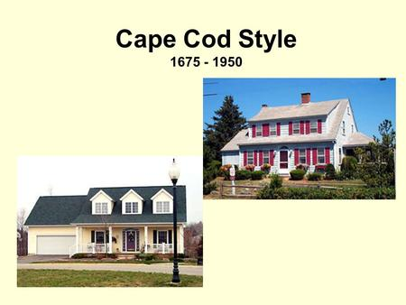 Cape Cod Style 1675 - 1950. Cape Cod houses had many of these features: Steep roof (8-12 pitch) with side gables - Keeps weather out - Allows attic.