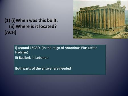(1) (i)When was this built. (ii) Where is it located? [ACH] i) around 150AD (In the reign of Antoninus Pius (after Hadrian) ii) Baalbek in Lebanon Both.
