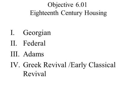 Objective 6.01 Eighteenth Century Housing I.Georgian II.Federal III.Adams IV.Greek Revival /Early Classical Revival.