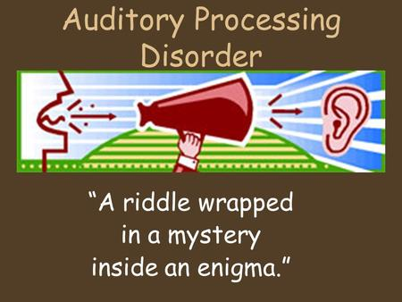 "Auditory Processing Disorder ""A riddle wrapped in a mystery inside an enigma."""