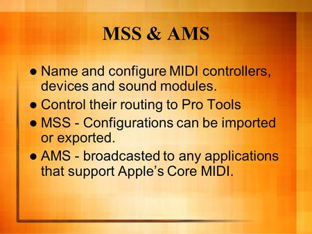 MSS & AMS Name and configure MIDI controllers, devices and sound modules. Control their routing to Pro Tools MSS - Configurations can be imported or exported.