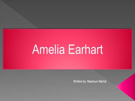 Amelia Earhart Written by: Maahum Mehdi. Amelia Earhart was born on July 24, 1897. She was the first woman to ever fly across the Atlantic Ocean and this.