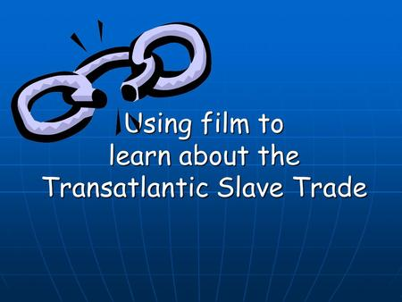 Using film to learn about the Transatlantic Slave Trade.