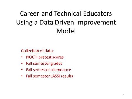 Career and Technical Educators Using a Data Driven Improvement Model Collection of data: NOCTI pretest scores Fall semester grades Fall semester attendance.